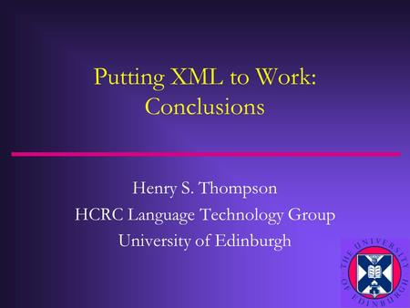 Putting XML to Work: Conclusions Henry S. Thompson HCRC Language Technology Group University of Edinburgh.
