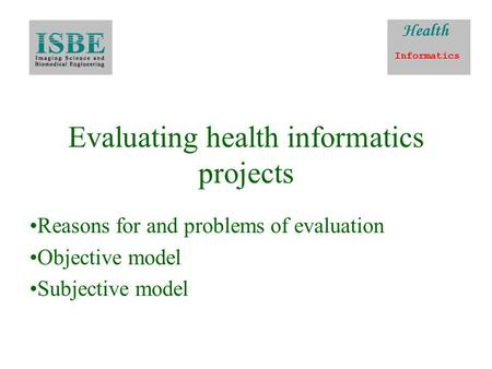 Evaluating health informatics projects Reasons for and problems of evaluation Objective model Subjective model.
