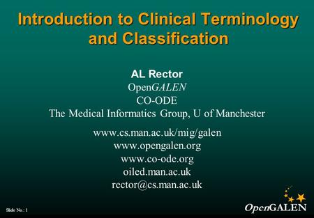 OpenGALEN Slide No.: 1 Introduction to Clinical Terminology and Classification AL Rector OpenGALEN CO-ODE The Medical Informatics Group, U of Manchester.