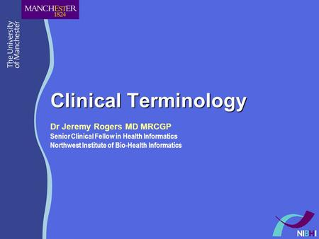 Clinical Terminology Dr Jeremy Rogers MD MRCGP Senior Clinical Fellow in Health Informatics Northwest Institute of Bio-Health Informatics.