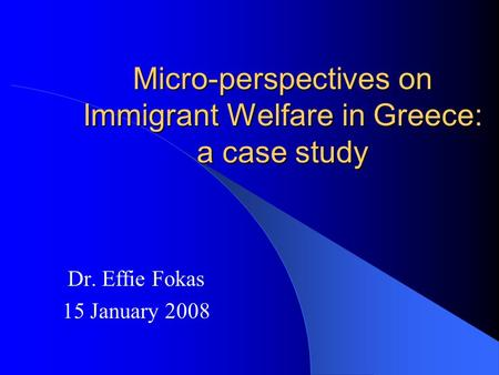 Micro-perspectives on Immigrant Welfare in Greece: a case study Dr. Effie Fokas 15 January 2008.