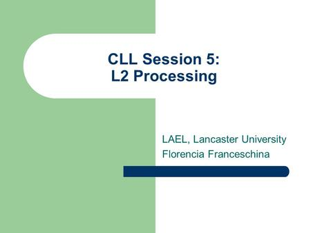 CLL Session 5: L2 Processing LAEL, Lancaster University Florencia Franceschina.