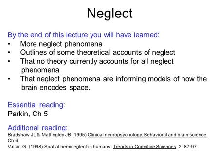 Neglect By the end of this lecture you will have learned: More neglect phenomena Outlines of some theoretical accounts of neglect That no theory currently.