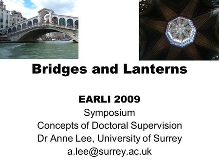 Bridges and Lanterns EARLI 2009 Symposium Concepts of Doctoral Supervision Dr Anne Lee, University of Surrey