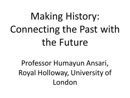 Making History: Connecting the Past with the Future Professor Humayun Ansari, Royal Holloway, University of London.