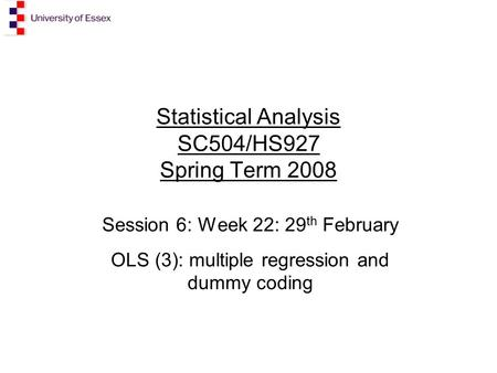 Statistical Analysis SC504/HS927 Spring Term 2008 Session 6: Week 22: 29 th February OLS (3): multiple regression and dummy coding.