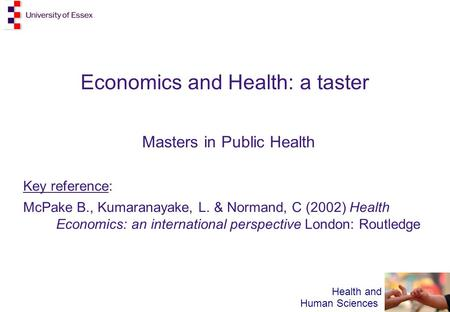 Health and Human Sciences Economics and Health: a taster Masters in Public Health Key reference: McPake B., Kumaranayake, L. & Normand, C (2002) Health.