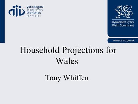 Household Projections for Wales Tony Whiffen. Presentation Outline Background Broad Methodology - Wales Wales Results / Issues Future Plans.