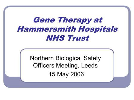 Gene Therapy at Hammersmith Hospitals NHS Trust Northern Biological Safety Officers Meeting, Leeds 15 May 2006.