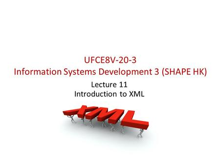 UFCE8V-20-3 Information Systems Development 3 (SHAPE HK) Lecture 11 Introduction to XML.