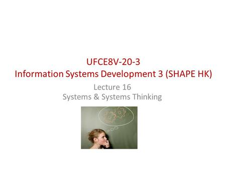 UFCE8V-20-3 Information Systems Development 3 (SHAPE HK) Lecture 16 Systems & Systems Thinking.