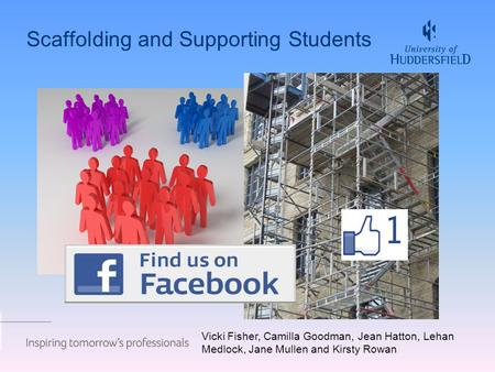 Scaffolding and Supporting Students Vicki Fisher, Camilla Goodman, Jean Hatton, Lehan Medlock, Jane Mullen and Kirsty Rowan.