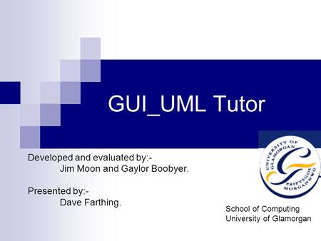 GUI_UML Tutor Developed and evaluated by:- Jim Moon and Gaylor Boobyer. Presented by:- Dave Farthing. School of Computing University of Glamorgan.