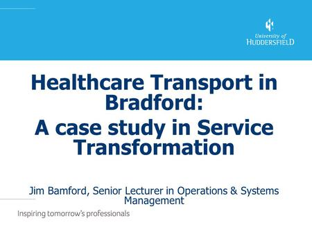Healthcare Transport in Bradford: A case study in Service Transformation Jim Bamford, Senior Lecturer in Operations & Systems Management.
