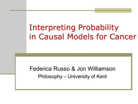 Interpreting Probability in Causal Models for Cancer Federica Russo & Jon Williamson Philosophy – University of Kent.