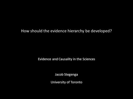 How should the evidence hierarchy be developed? Evidence and Causality in the Sciences Jacob Stegenga University of Toronto.