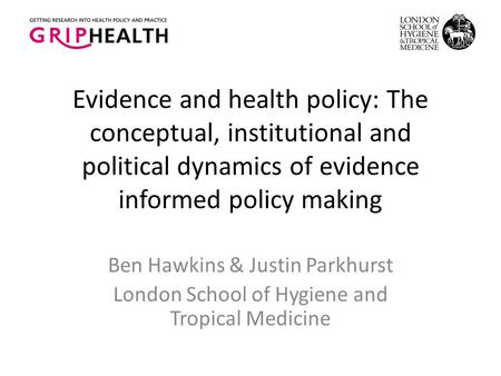 Evidence and health policy: The conceptual, institutional and political dynamics of evidence informed policy making Ben Hawkins & Justin Parkhurst London.