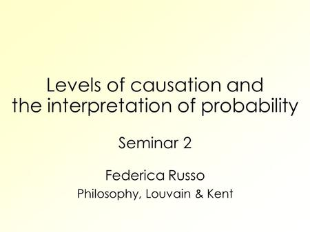 Levels of causation and the interpretation of probability Seminar 2 Federica Russo Philosophy, Louvain & Kent.