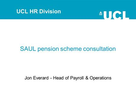 SAUL pension scheme consultation Jon Everard - Head of Payroll & Operations UCL HR Division.