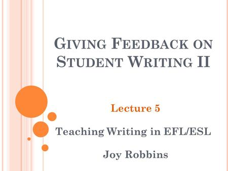 G IVING F EEDBACK ON S TUDENT W RITING II Lecture 5 Teaching Writing in EFL/ESL Joy Robbins.