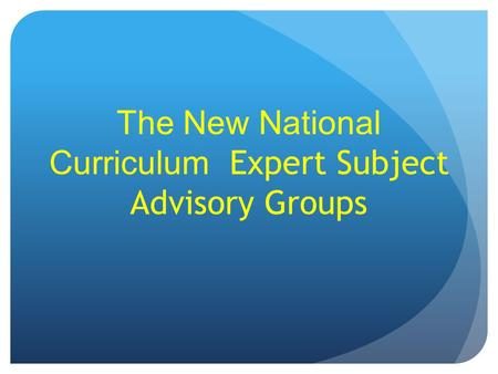 The New National Curriculum Expert Subject Advisory Groups.