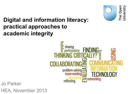 Digital and information literacy: practical approaches to academic integrity Jo Parker HEA, November 2013.