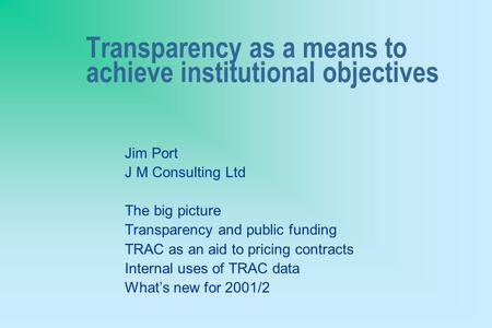 Transparency as a means to achieve institutional objectives Jim Port J M Consulting Ltd The big picture Transparency and public funding TRAC as an aid.