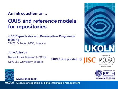 A centre of expertise in digital information management www.ukoln.ac.uk UKOLN is supported by: An introduction to … OAIS and reference models for repositories.