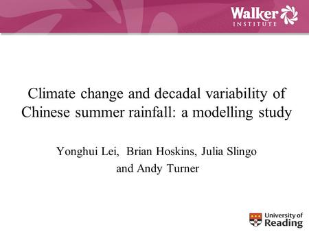 Climate change and decadal variability of Chinese summer rainfall: a modelling study Yonghui Lei, Brian Hoskins, Julia Slingo and Andy Turner.