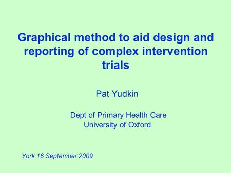 Graphical method to aid design and reporting of complex intervention trials Pat Yudkin Dept of Primary Health Care University of Oxford York 16 September.