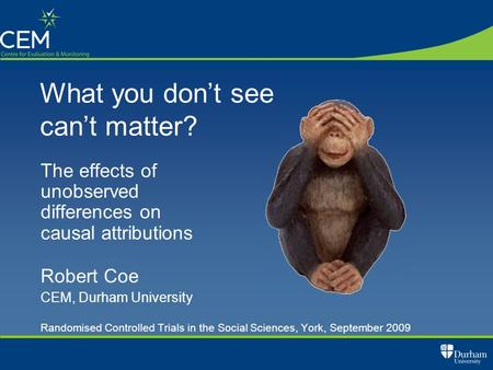What you don't see can't matter? The effects of unobserved differences on causal attributions Robert Coe CEM, Durham University Randomised Controlled Trials.