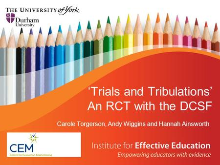 'Trials and Tribulations' An RCT with the DCSF Carole Torgerson, Andy Wiggins and Hannah Ainsworth.