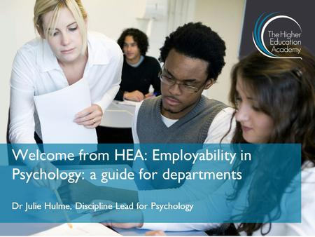Dr Julie Hulme, Discipline Lead for Psychology Welcome from HEA: Employability in Psychology: a guide for departments.