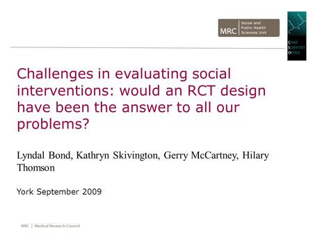 Challenges in evaluating social interventions: would an RCT design have been the answer to all our problems? Lyndal Bond, Kathryn Skivington, Gerry McCartney,