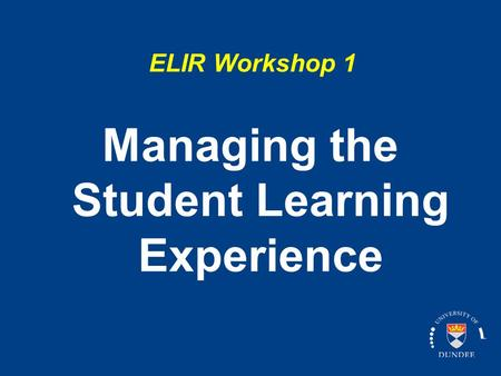 ELIR Workshop 1 Managing the Student Learning Experience.