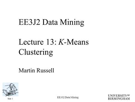 Slide 1 EE3J2 Data Mining EE3J2 Data Mining Lecture 13: K-Means Clustering Martin Russell.