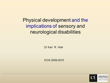 Physical development and the implications of sensory and neurological disabilities Dr Karl.R. Wall DOS-2009-2010.