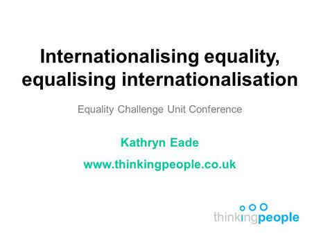 Internationalising equality, equalising internationalisation Equality Challenge Unit Conference Kathryn Eade www.thinkingpeople.co.uk.
