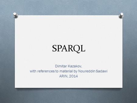 SPARQL Dimitar Kazakov, with references to material by Noureddin Sadawi ARIN, 2014.