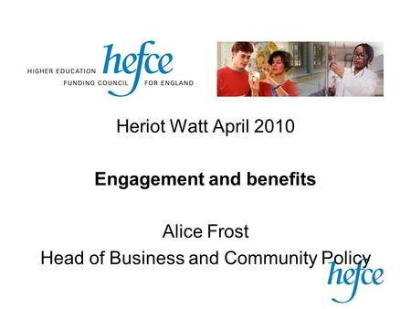 Heriot Watt April 2010 Engagement and benefits Alice Frost Head of Business and Community Policy.