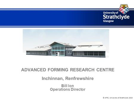 © AFRC, University of Strathclyde 2010 ADVANCED FORMING RESEARCH CENTRE Inchinnan, Renfrewshire Bill Ion Operations Director.