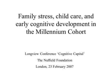 Family stress, child care, and early cognitive development in the Millennium Cohort Longview Conference 'Cognitive Capital' The Nuffield Foundation London,