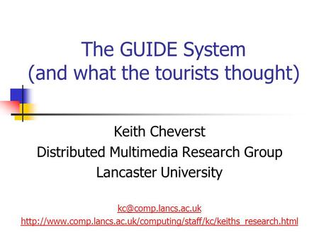 The GUIDE System (and what the tourists thought) Keith Cheverst Distributed Multimedia Research Group Lancaster University