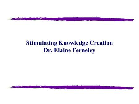 Stimulating Knowledge Creation Dr. Elaine Ferneley.