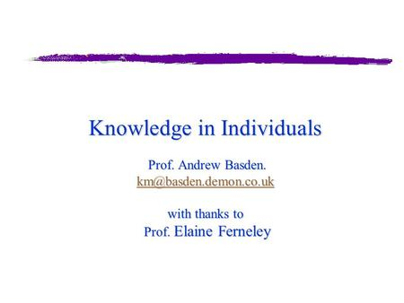 Knowledge in Individuals Prof. Andrew Basden. with thanks to Prof. Elaine Ferneley