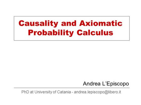 Causality and Axiomatic Probability Calculus Andrea L'Episcopo PhD at University of Catania -