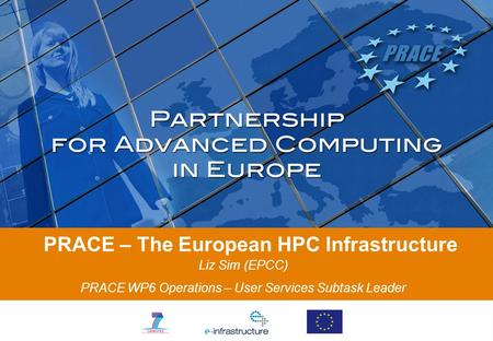 PRACE – The European HPC Infrastructure Liz Sim (EPCC) PRACE WP6 Operations – User Services Subtask Leader.
