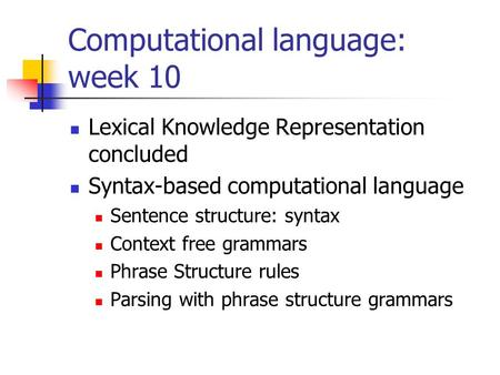 Computational language: week 10 Lexical Knowledge Representation concluded Syntax-based computational language Sentence structure: syntax Context free.