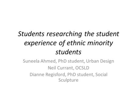 Students researching the student experience of ethnic minority students Suneela Ahmed, PhD student, Urban Design Neil Currant, OCSLD Dianne Regisford,