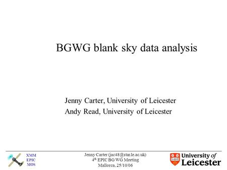XMM EPIC MOS Jenny Carter 4 th EPIC BG WG Meeting Mallorca, 25/10/06 BGWG blank sky data analysis Jenny Carter, University of Leicester.